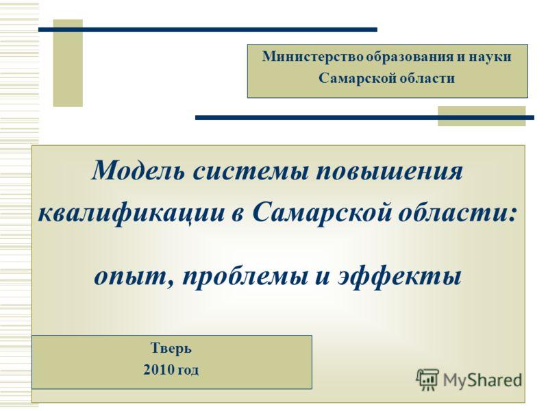 Модель системы повышения квалификации в Самарской области: опыт, проблемы и эффекты Министерство образования и науки Самарской области Тверь 2010 год