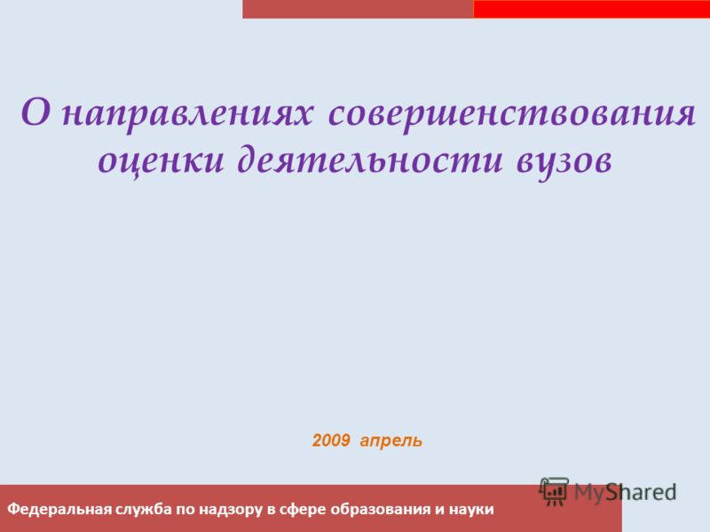 Федеральная служба по надзору в сфере образования и науки О направлениях совершенствования оценки деятельности вузов 2009 апрель