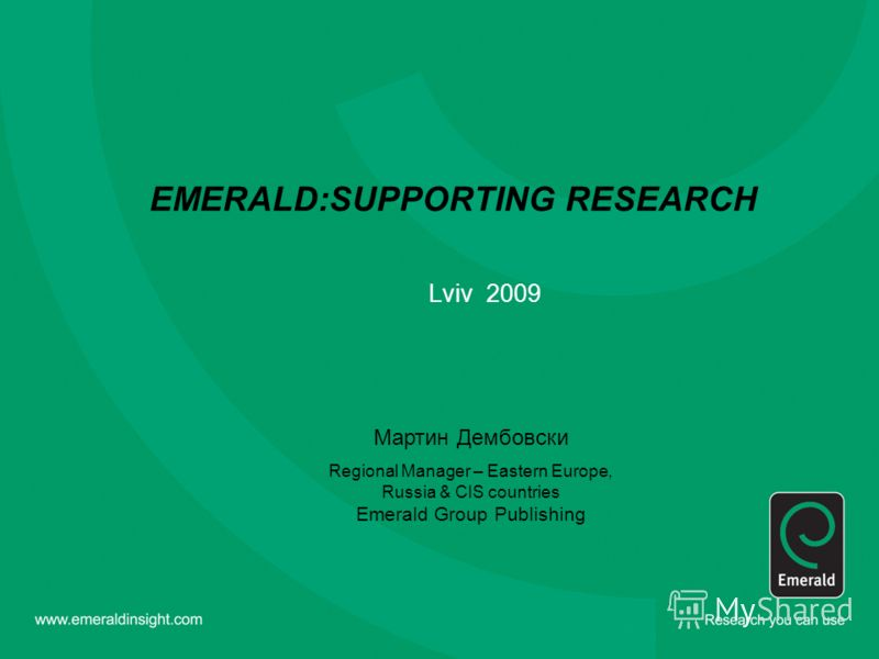 EMERALD:SUPPORTING RESEARCH Lviv 2009 Мартин Дембовски Regional Manager – Eastern Europe, Russia & CIS countries Emerald Group Publishing