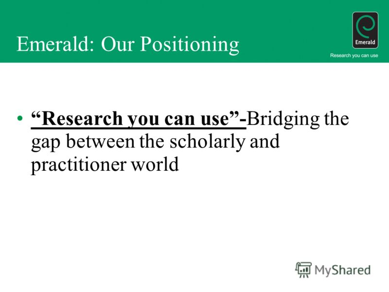 Emerald: Our Positioning Research you can use-Bridging the gap between the scholarly and practitioner world