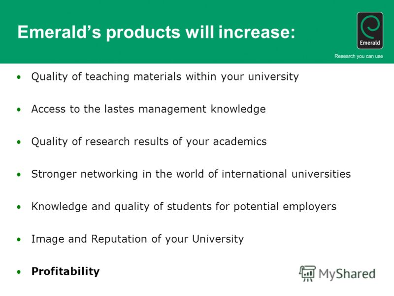 Emeralds products will increase: Quality of teaching materials within your university Access to the lastes management knowledge Quality of research results of your academics Stronger networking in the world of international universities Knowledge and