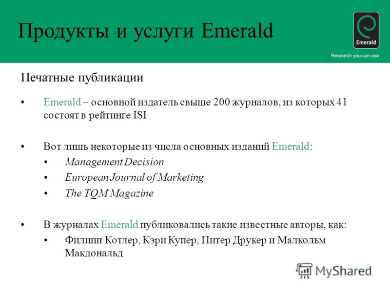 Продукты и услуги Emerald Печатные публикации Emerald – основной издатель свыше 200 журналов, из которых 41 состоят в рейтинге ISI Вот лишь некоторые из числа основных изданий Emerald: Management Decision European Journal of Marketing The TQM Magazin
