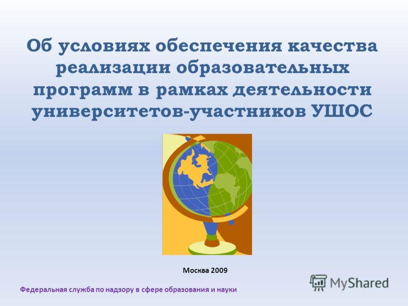 Об условиях обеспечения качества реализации образовательных программ в рамках деятельности университетов-участников УШОС Федеральная служба по надзору в сфере образования и науки Москва 2009