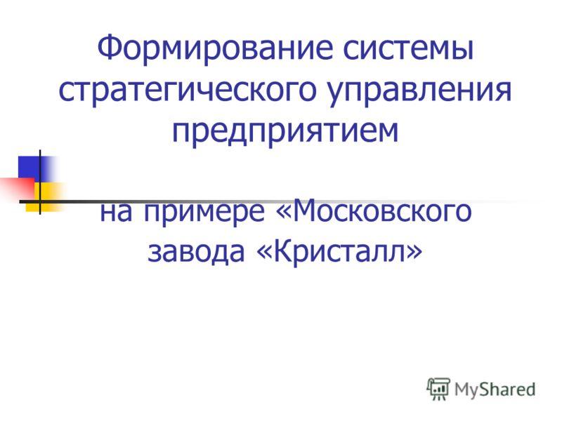Формирование системы стратегического управления предприятием на примере «Московского завода «Кристалл»