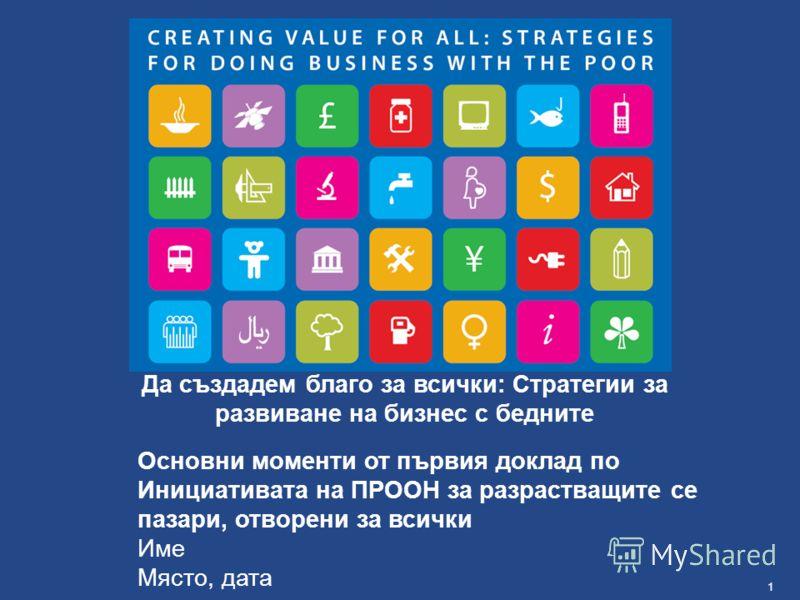 1Име, място, дата Основни моменти от първия доклад по Инициативата на ПРООН за разрастващите се пазари, отворени за всички Име Място, дата Да създадем благо за всички: Стратегии за развиване на бизнес с бедните