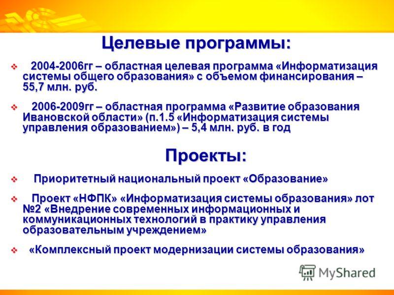 Целевые программы: 2004-2006гг – областная целевая программа «Информатизация системы общего образования» с объемом финансирования – 55,7 млн. руб. 2004-2006гг – областная целевая программа «Информатизация системы общего образования» с объемом финанси