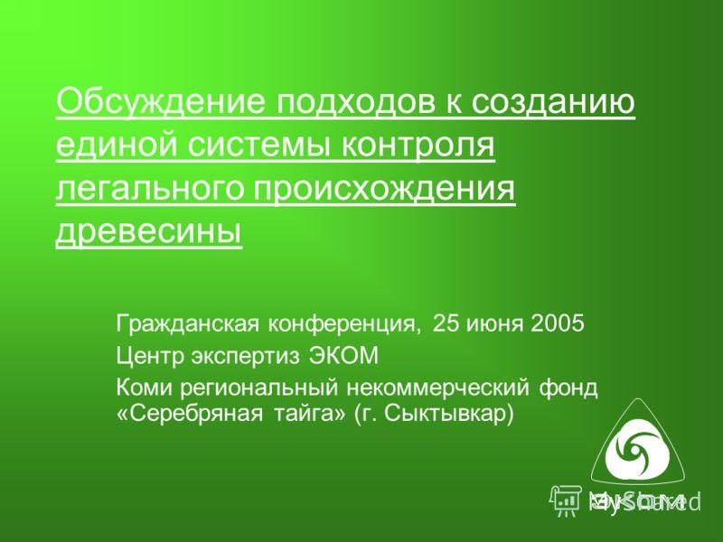 Обсуждение подходов к созданию единой системы контроля легального происхождения древесины Гражданская конференция, 25 июня 2005 Центр экспертиз ЭКОМ Коми региональный некоммерческий фонд «Серебряная тайга» (г. Сыктывкар)