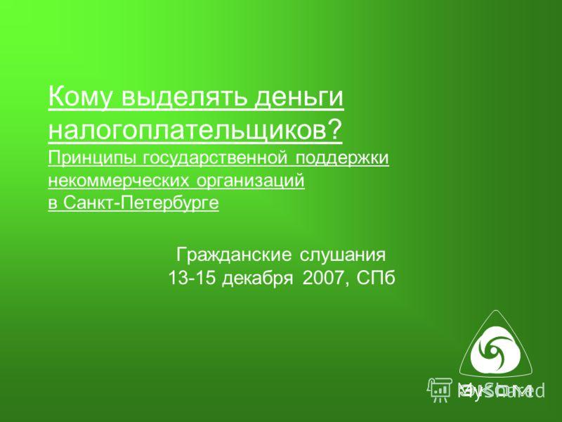 Кому выделять деньги налогоплательщиков? Принципы государственной поддержки некоммерческих организаций в Санкт-Петербурге Гражданские слушания 13-15 декабря 2007, СПб