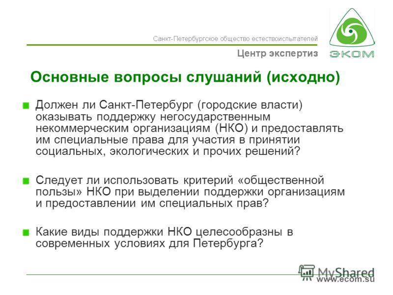 www.ecom.su Основные вопросы слушаний (исходно) Должен ли Санкт-Петербург (городские власти) оказывать поддержку негосударственным некоммерческим организациям (НКО) и предоставлять им специальные права для участия в принятии социальных, экологических