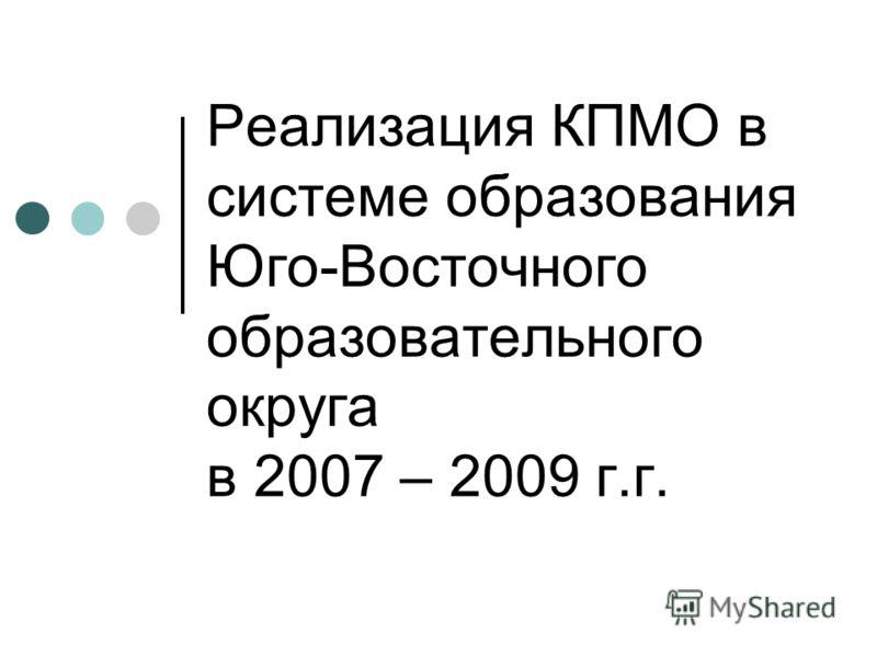 Реализация КПМО в системе образования Юго-Восточного образовательного округа в 2007 – 2009 г.г.