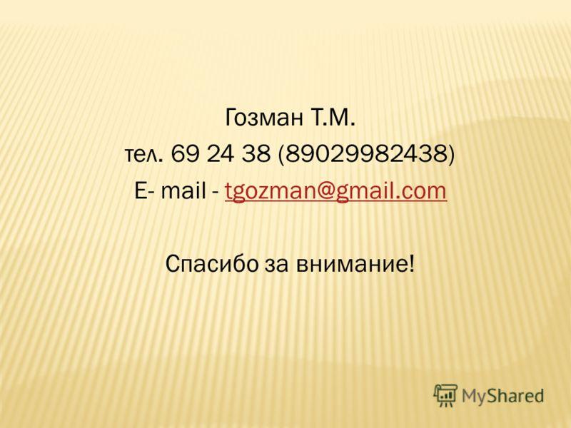 Гозман Т.М. тел. 69 24 38 (89029982438) E- mail - tgozman@gmail.comtgozman@gmail.com Спасибо за внимание!