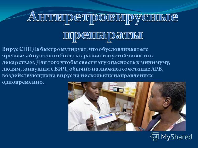 Вирус СПИДа быстро мутирует, что обусловливает его чрезвычайную способность к развитию устойчивости к лекарствам. Для того чтобы свести эту опасность к минимуму, людям, живущим с ВИЧ, обычно назначают сочетание АРВ, воздействующих на вирус на несколь