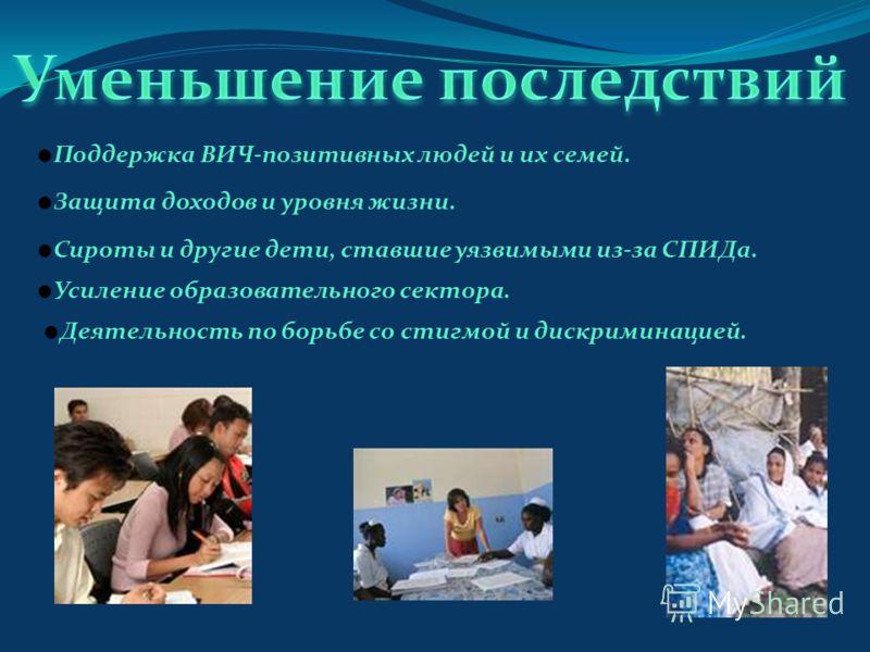 Поддержка ВИЧ-позитивных людей и их семей. Защита доходов и уровня жизни. Сироты и другие дети, ставшие уязвимыми из-за СПИДа. Усиление образовательного сектора. Деятельность по борьбе со стигмой и дискриминацией.