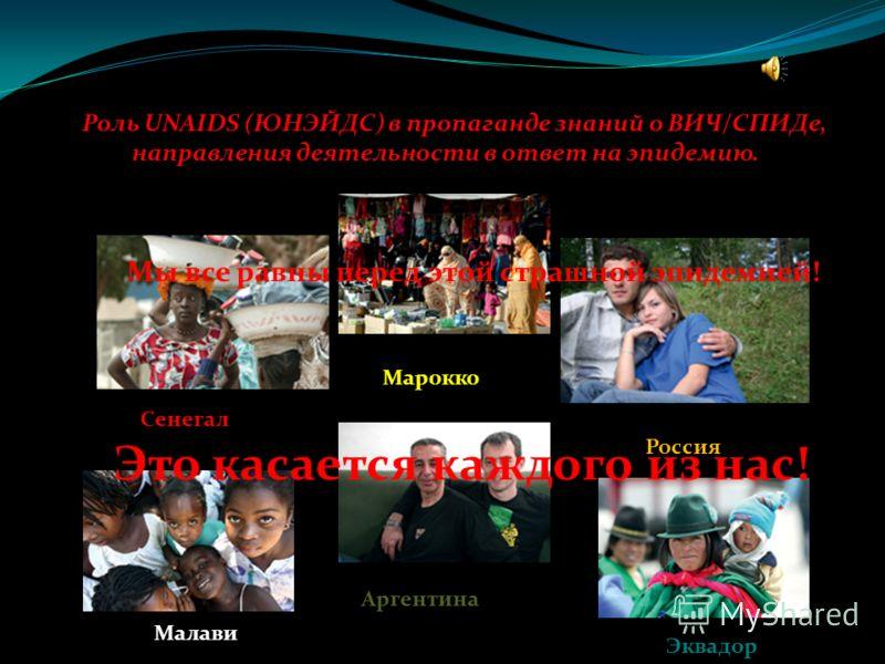 Роль UNAIDS (ЮНЭЙДС) в пропаганде знаний о ВИЧ/СПИДе, направления деятельности в ответ на эпидемию. Сенегал Россия Аргентина Марокко Малави Эквадор Мы все равны перед этой страшной эпидемией! Это касается каждого из нас!