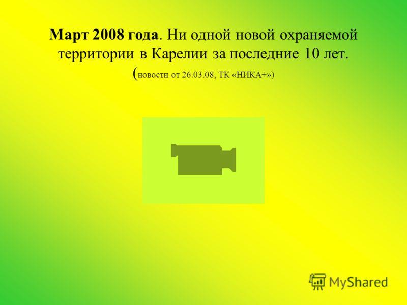 Март 2008 года. Ни одной новой охраняемой территории в Карелии за последние 10 лет. ( новости от 26.03.08, ТК «НИКА+»)