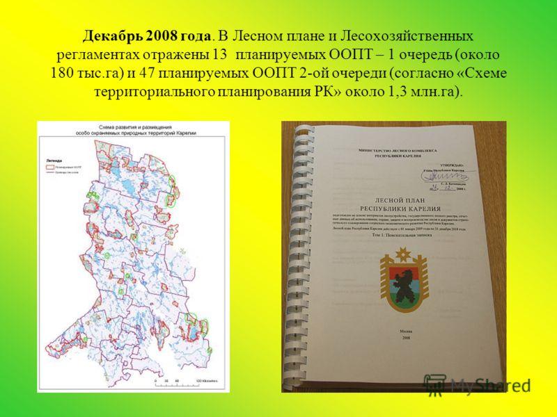 Декабрь 2008 года. В Лесном плане и Лесохозяйственных регламентах отражены 13 планируемых ООПТ – 1 очередь (около 180 тыс.га) и 47 планируемых ООПТ 2-ой очереди (согласно «Схеме территориального планирования РК» около 1,3 млн.га).