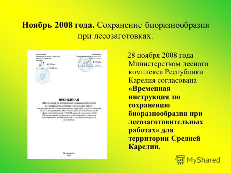 Ноябрь 2008 года. Сохранение биоразнообразия при лесозаготовках. 28 ноября 2008 года Министерством лесного комплекса Республики Карелия согласована «Временная инструкция по сохранению биоразнообразия при лесозаготовительных работах» для территории Ср