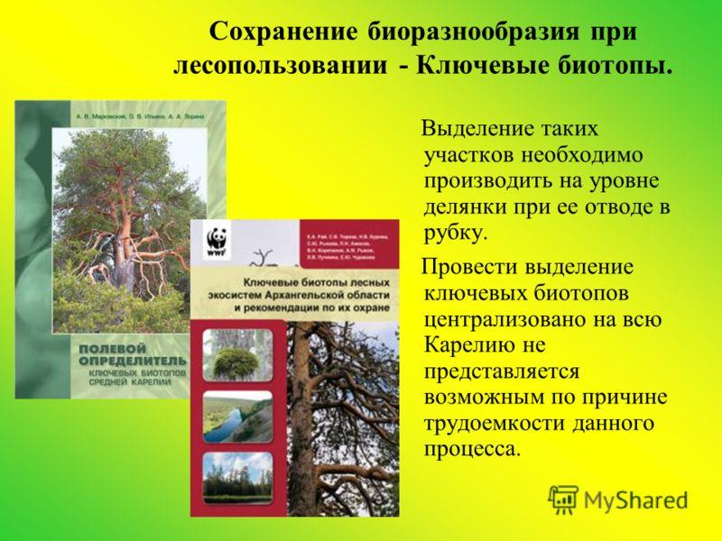 Сохранение биоразнообразия при лесопользовании - Ключевые биотопы. Выделение таких участков необходимо производить на уровне делянки при ее отводе в рубку. Провести выделение ключевых биотопов централизовано на всю Карелию не представляется возможным
