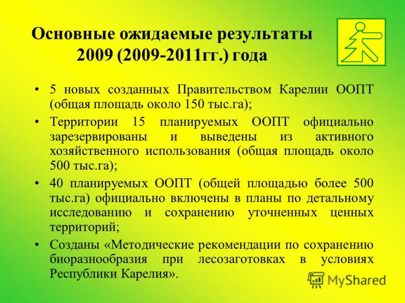 Основные ожидаемые результаты 2009 (2009-2011гг.) года 5 новых созданных Правительством Карелии ООПТ (общая площадь около 150 тыс.га); Территории 15 планируемых ООПТ официально зарезервированы и выведены из активного хозяйственного использования (общ