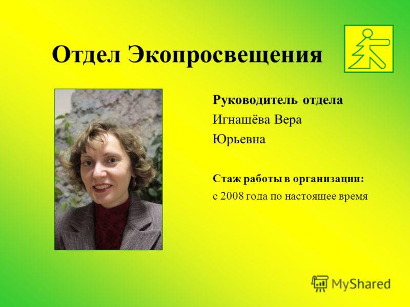 Отдел Экопросвещения Руководитель отдела Игнашёва Вера Юрьевна Стаж работы в организации: с 2008 года по настоящее время