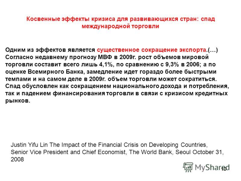 10 Косвенные эффекты кризиса для развивающихся стран: спад международной торговли Одним из эффектов является существенное сокращение экспорта.(…) Согласно недавнему прогнозу МВФ в 2009г. рост объемов мировой торговли составит всего лишь 4,1%, по срав