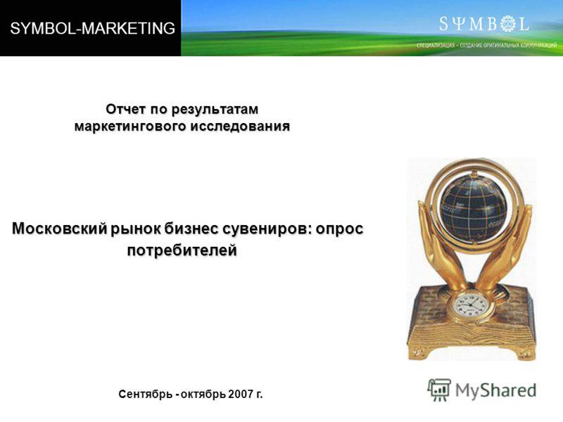 SYMBOL-MARKETING Отчет по результатам маркетингового исследования Московский рынок бизнес сувениров: опрос потребителей Сентябрь - октябрь 2007 г.