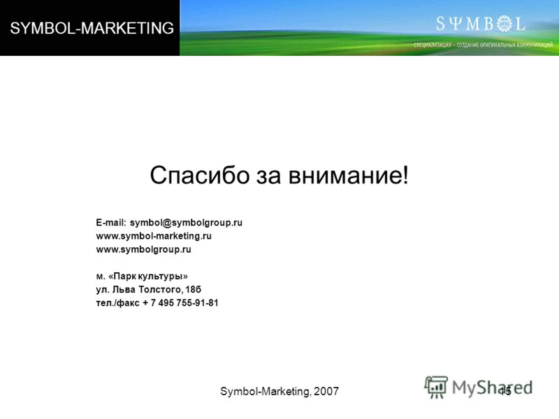 Symbol-Marketing, 200715 Спасибо за внимание! E-mail: symbol@symbolgroup.ru www.symbol-marketing.ru www.symbolgroup.ru м. «Парк культуры» ул. Льва Толстого, 18б тел./факс + 7 495 755-91-81 SYMBOL-MARKETING