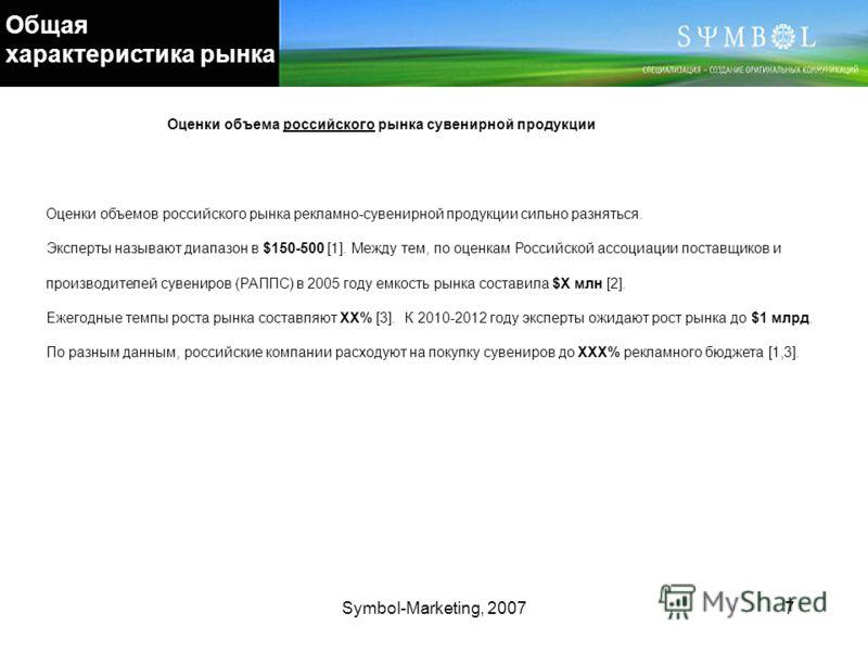 Symbol-Marketing, 20077 Общая характеристика рынка Оценки объемов российского рынка рекламно-сувенирной продукции сильно разняться. Эксперты называют диапазон в $150-500 [1]. Между тем, по оценкам Российской ассоциации поставщиков и производителей су