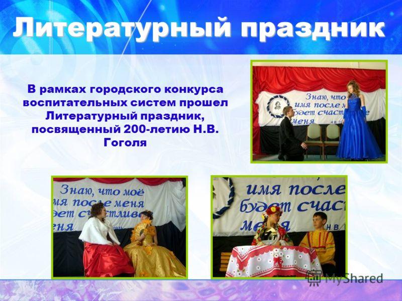 Литературный праздник В рамках городского конкурса воспитательных систем прошел Литературный праздник, посвященный 200-летию Н.В. Гоголя