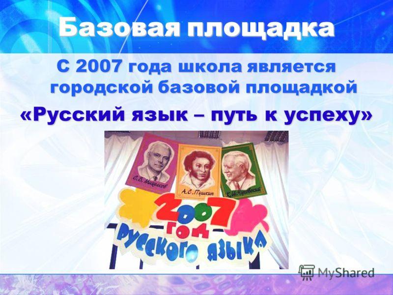 Базоваяплощадка Базовая площадка С 2007 года школа является городской базовой площадкой «Русский язык – путь к успеху»