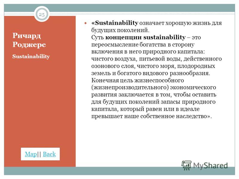 MapMap|| BackBack Ричард Роджерс Sustainability «Sustainability означает хорошую жизнь для будущих поколений. Суть концепции sustainability – это переосмысление богатства в сторону включения в него природного капитала: чистого воздуха, питьевой воды,