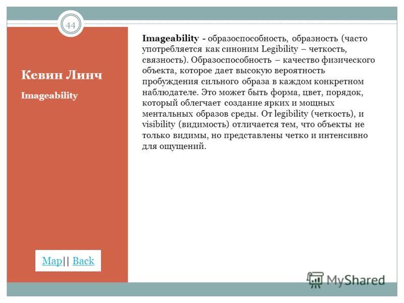 MapMap|| BackBack Кевин Линч Imageability - образоспособность, образность (часто употребляется как синоним Legibility – четкость, связность). Образоспособность – качество физического объекта, которое дает высокую вероятность пробуждения сильного обра