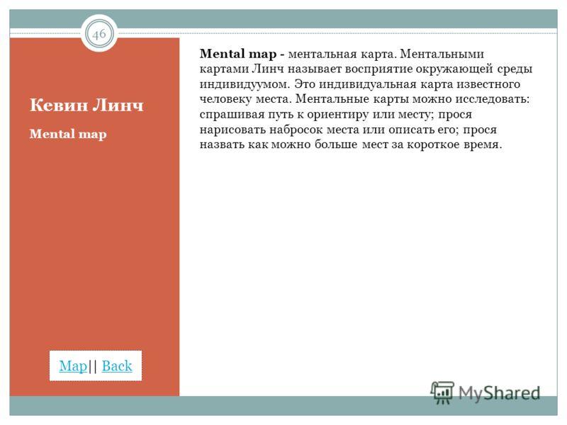MapMap|| BackBack Кевин Линч Mental map - ментальная карта. Ментальными картами Линч называет восприятие окружающей среды индивидуумом. Это индивидуальная карта известного человеку места. Ментальные карты можно исследовать: спрашивая путь к ориентиру