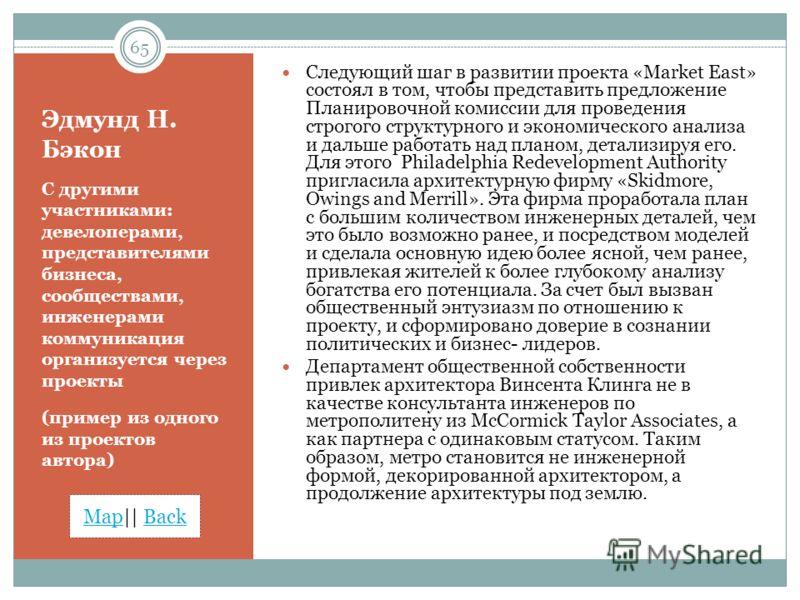MapMap|| BackBack Эдмунд Н. Бэкон С другими участниками: девелоперами, представителями бизнеса, сообществами, инженерами коммуникация организуется через проекты (пример из одного из проектов автора) Следующий шаг в развитии проекта «Market East» сост