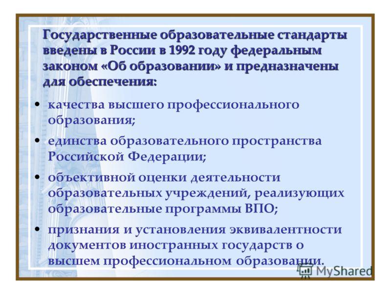 Государственные образовательные стандарты введены в России в 1992 году федеральным законом «Об образовании» и предназначены для обеспечения: качества высшего профессионального образования; единства образовательного пространства Российской Федерации;