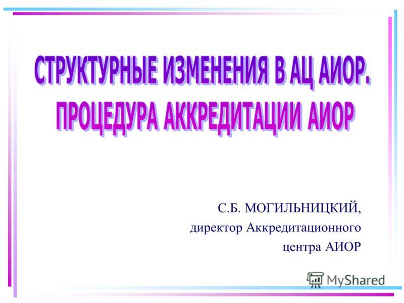 С.Б. МОГИЛЬНИЦКИЙ, директор Аккредитационного центра АИОР