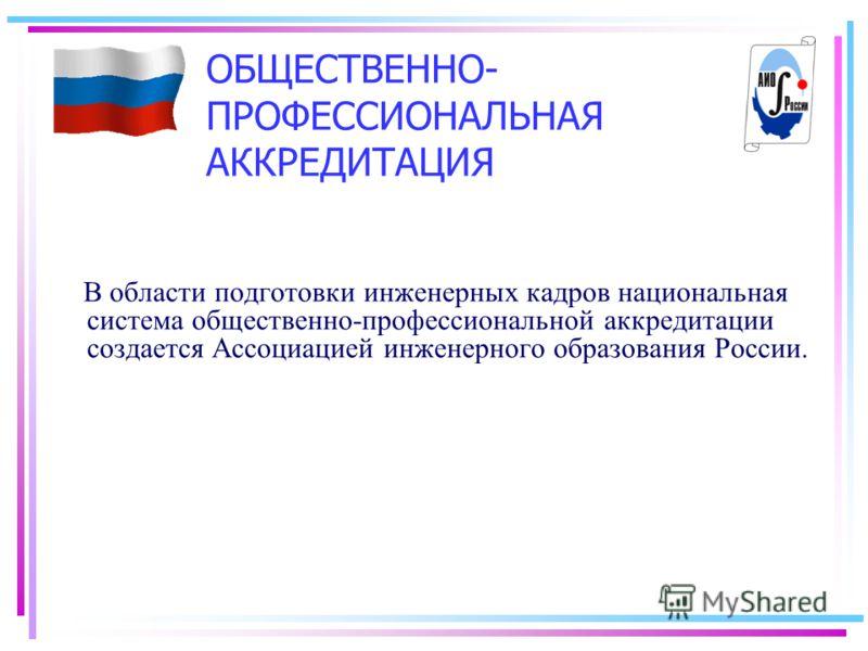 ОБЩЕСТВЕННО- ПРОФЕССИОНАЛЬНАЯ АККРЕДИТАЦИЯ В области подготовки инженерных кадров национальная система общественно-профессиональной аккредитации создается Ассоциацией инженерного образования России.