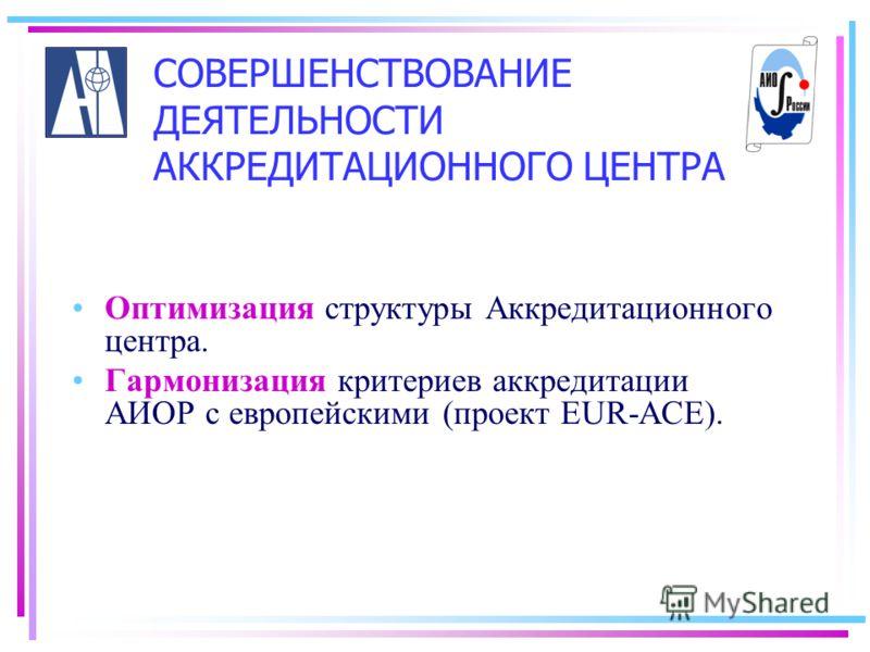 СОВЕРШЕНСТВОВАНИЕ ДЕЯТЕЛЬНОСТИ АККРЕДИТАЦИОННОГО ЦЕНТРА Оптимизация структуры Аккредитационного центра. Гармонизация критериев аккредитации АИОР с европейскими (проект EUR-ACE).