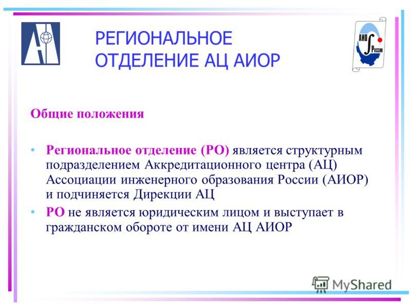 Общие положения Региональное отделение (РО) является структурным подразделением Аккредитационного центра (АЦ) Ассоциации инженерного образования России (АИОР) и подчиняется Дирекции АЦ РО не является юридическим лицом и выступает в гражданском оборот