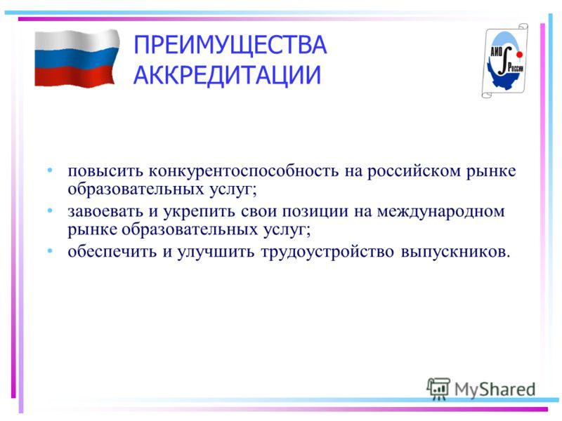 ПРЕИМУЩЕСТВА АККРЕДИТАЦИИ повысить конкурентоспособность на российском рынке образовательных услуг; завоевать и укрепить свои позиции на международном рынке образовательных услуг; обеспечить и улучшить трудоустройство выпускников.