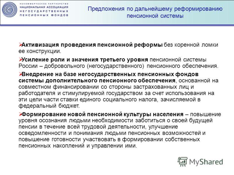 Предложения по дальнейшему реформированию пенсионной системы Активизация проведения пенсионной реформы без коренной ломки ее конструкции. Усиление роли и значения третьего уровня пенсионной системы России – добровольного (негосударственного) пенсионн