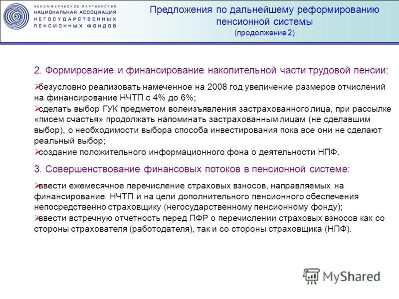 Предложения по дальнейшему реформированию пенсионной системы (продолжение 2) 2. Формирование и финансирование накопительной части трудовой пенсии: безусловно реализовать намеченное на 2008 год увеличение размеров отчислений на финансирование НЧТП с 4