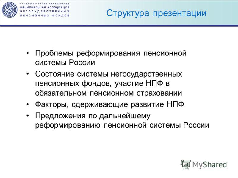 Проблемы реформирования пенсионной системы России Состояние системы негосударственных пенсионных фондов, участие НПФ в обязательном пенсионном страховании Факторы, сдерживающие развитие НПФ Предложения по дальнейшему реформированию пенсионной системы
