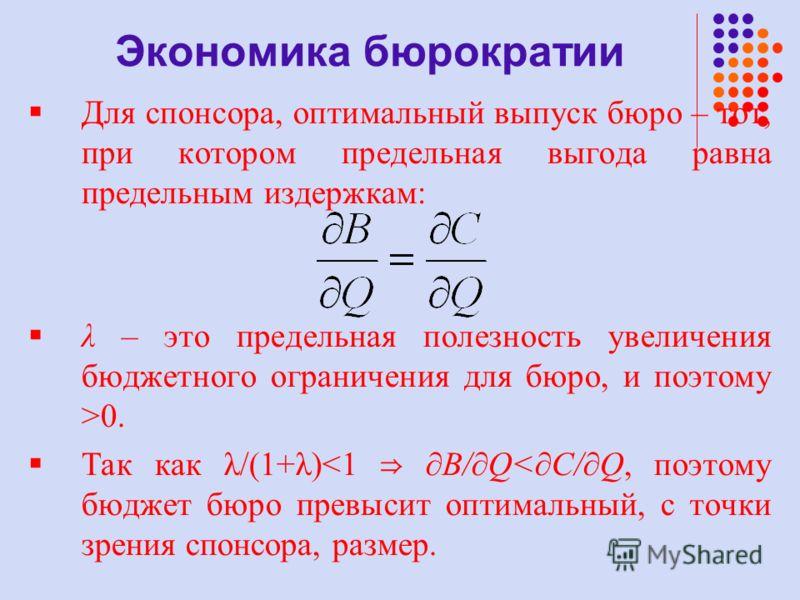 Для спонсора, оптимальный выпуск бюро – тот, при котором предельная выгода равна предельным издержкам: λ – это предельная полезность увеличения бюджетного ограничения для бюро, и поэтому >0. Так как λ/(1+λ)