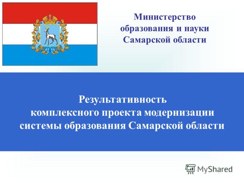 Результативность комплексного проекта модернизации системы образования Самарской области Министерство образования и науки Самарской области