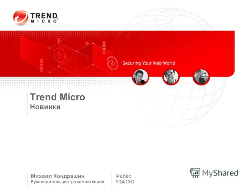 Trend Micro Новинки Public 9/24/2012 Михаил Кондрашин Руководитель центра компетенции