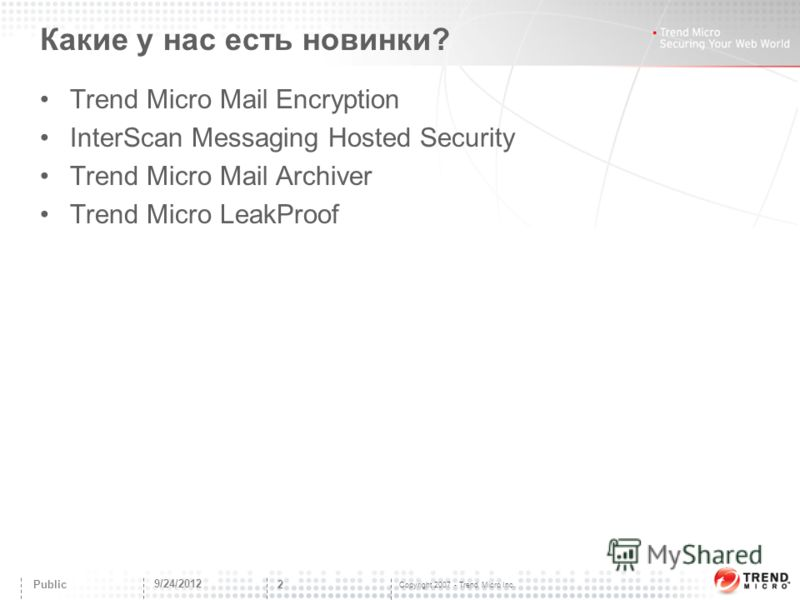 Copyright 2007 - Trend Micro Inc. Какие у нас есть новинки? Trend Micro Mail Encryption InterScan Messaging Hosted Security Trend Micro Mail Archiver Trend Micro LeakProof 9/24/2012 2 Public