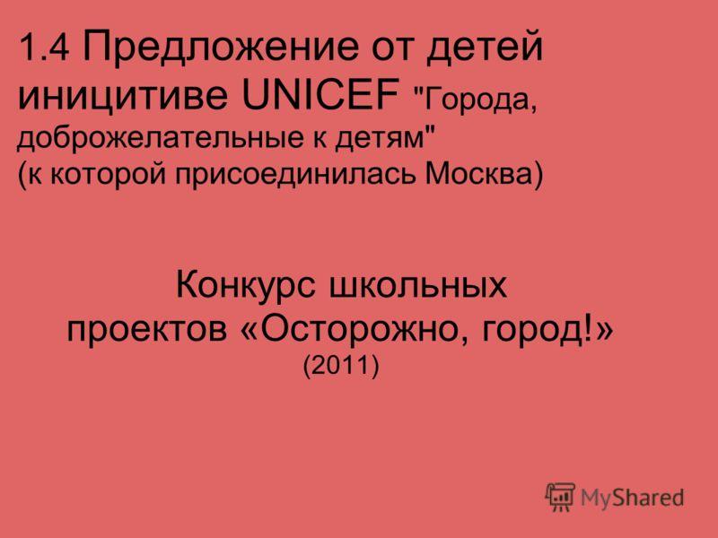1.4 Предложение от детей иницитиве UNICEF Города, доброжелательные к детям (к которой присоединилась Москва) Конкурс школьных проектов «Осторожно, город!» (2011)
