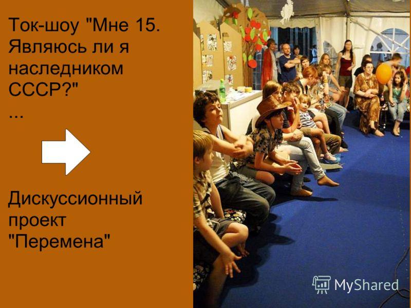 Ток-шоу Мне 15. Являюсь ли я наследником СССР?... Дискуссионный проект Перемена