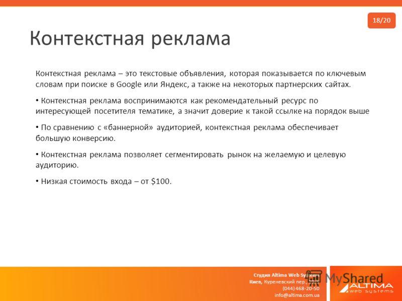Студия Altima Web Systems Киев, Куреневский пер., 19/5 (044) 468-20-50 info@altima.com.ua Контекстная реклама 18/20 Контекстная реклама – это текстовые объявления, которая показывается по ключевым словам при поиске в Google или Яндекс, а также на нек